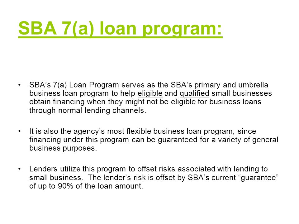 SBA 7(a) loan program: SBA's 7(a) Loan Program serves as the SBA's primary and umbrella business loan program to help eligible and qualified small businesses obtain financing when they might not be eligible for business loans through normal lending channels.