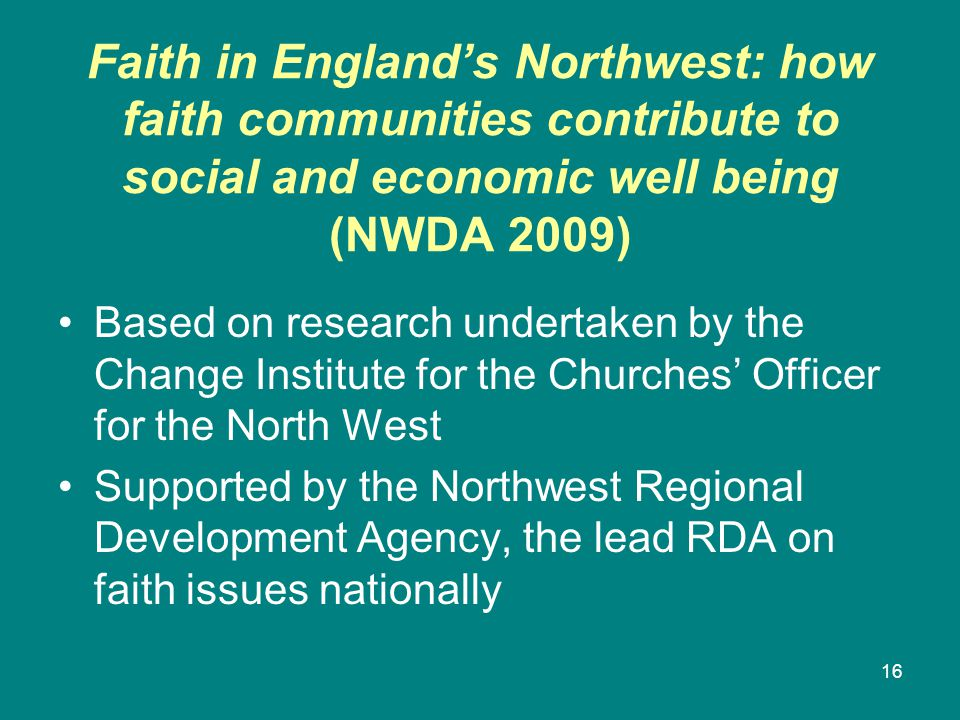 Faith in England's Northwest: how faith communities contribute to social and economic well being (NWDA 2009) Based on research undertaken by the Change Institute for the Churches' Officer for the North West Supported by the Northwest Regional Development Agency, the lead RDA on faith issues nationally 16