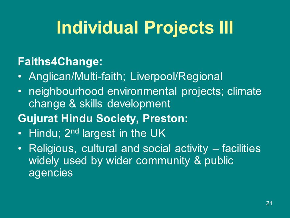 Individual Projects III Faiths4Change: Anglican/Multi-faith; Liverpool/Regional neighbourhood environmental projects; climate change & skills development Gujurat Hindu Society, Preston: Hindu; 2 nd largest in the UK Religious, cultural and social activity – facilities widely used by wider community & public agencies 21