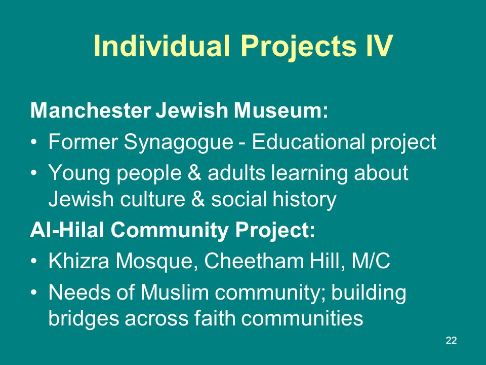 Individual Projects IV Manchester Jewish Museum: Former Synagogue - Educational project Young people & adults learning about Jewish culture & social history Al-Hilal Community Project: Khizra Mosque, Cheetham Hill, M/C Needs of Muslim community; building bridges across faith communities 22