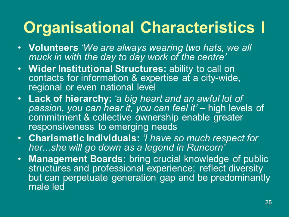 Organisational Characteristics I Volunteers 'We are always wearing two hats, we all muck in with the day to day work of the centre' Wider Institutional Structures: ability to call on contacts for information & expertise at a city-wide, regional or even national level Lack of hierarchy: 'a big heart and an awful lot of passion, you can hear it, you can feel it' – high levels of commitment & collective ownership enable greater responsiveness to emerging needs Charismatic Individuals: 'I have so much respect for her...she will go down as a legend in Runcorn' Management Boards: bring crucial knowledge of public structures and professional experience; reflect diversity but can perpetuate generation gap and be predominantly male led 25