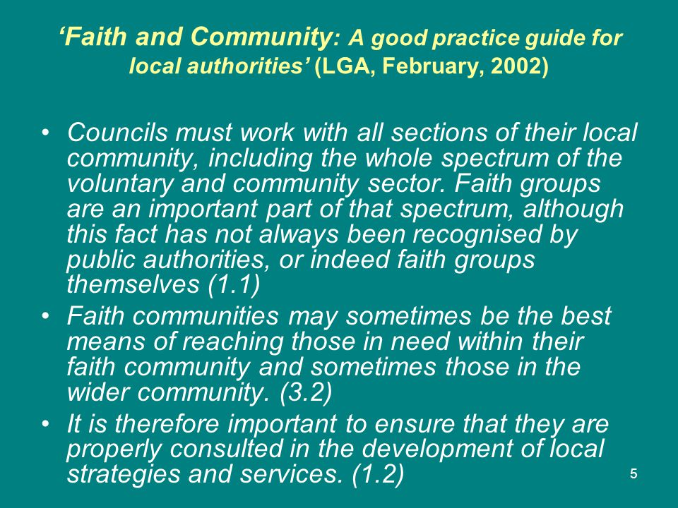 'Faith and Community : A good practice guide for local authorities' (LGA, February, 2002) Councils must work with all sections of their local community, including the whole spectrum of the voluntary and community sector.