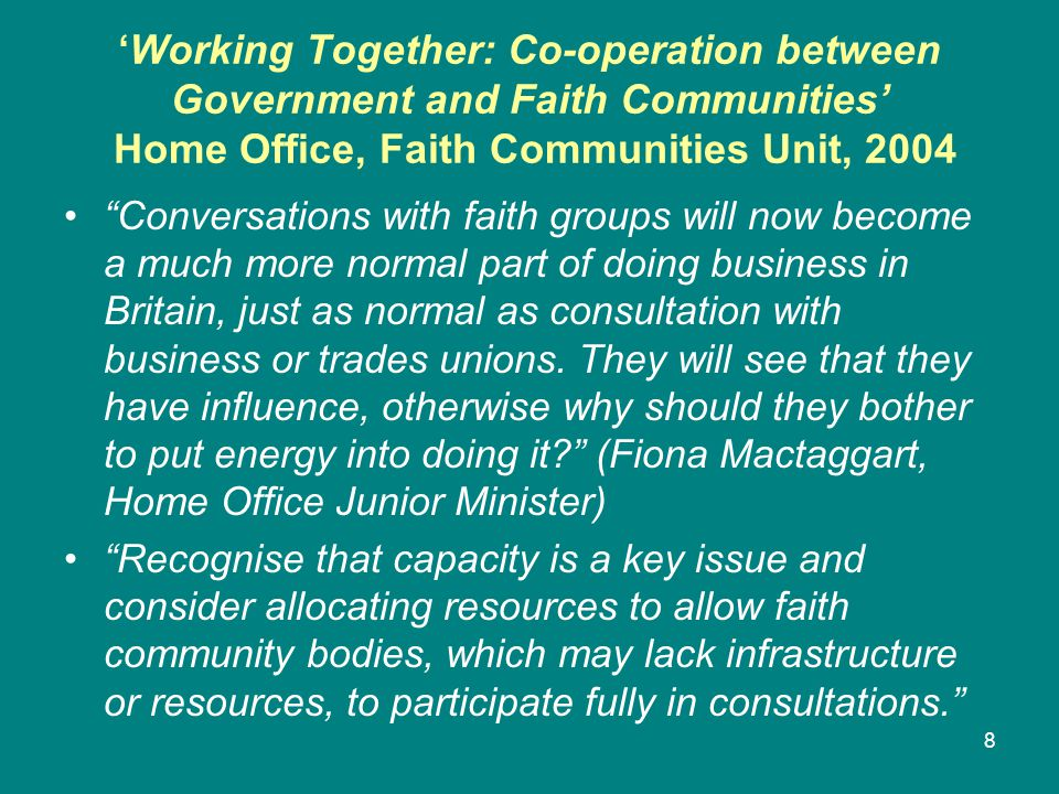 'Working Together: Co-operation between Government and Faith Communities' Home Office, Faith Communities Unit, 2004 Conversations with faith groups will now become a much more normal part of doing business in Britain, just as normal as consultation with business or trades unions.