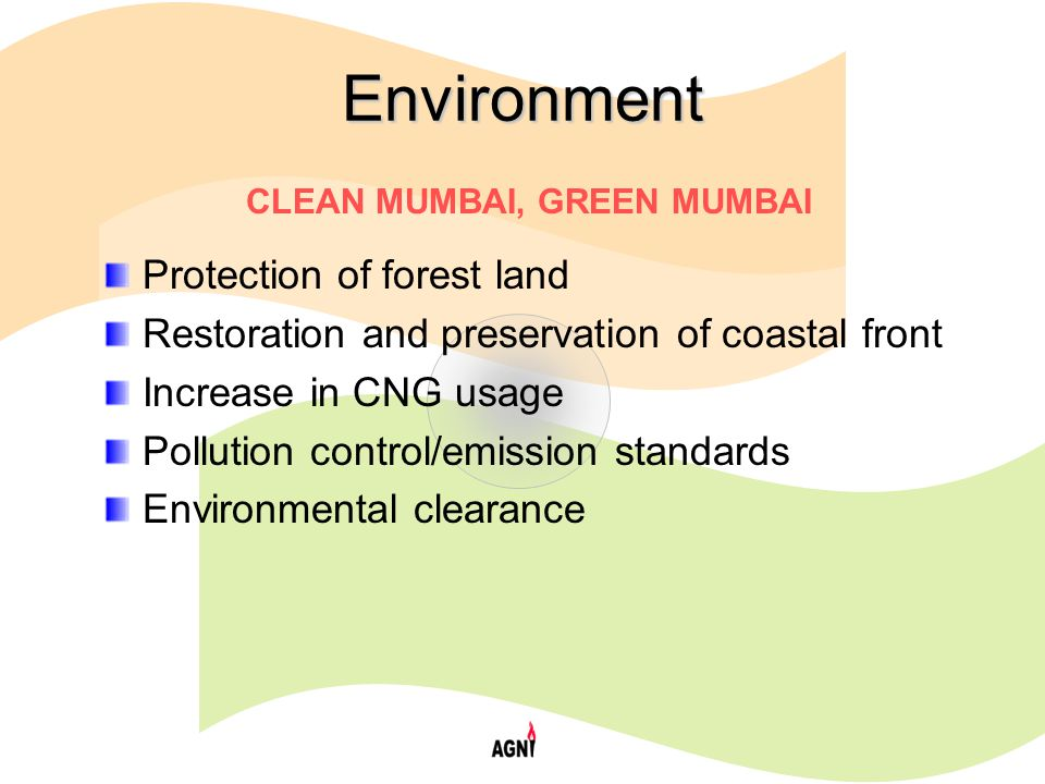 Environment Protection of forest land Restoration and preservation of coastal front Increase in CNG usage Pollution control/emission standards Environmental clearance CLEAN MUMBAI, GREEN MUMBAI