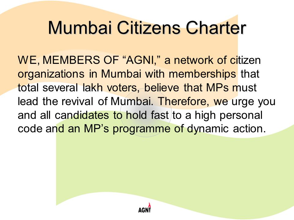 Mumbai Citizens Charter WE, MEMBERS OF AGNI, a network of citizen organizations in Mumbai with memberships that total several lakh voters, believe that MPs must lead the revival of Mumbai.