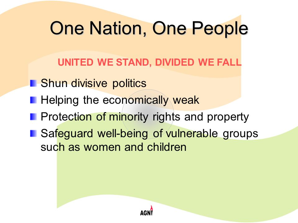 One Nation, One People Shun divisive politics Helping the economically weak Protection of minority rights and property Safeguard well-being of vulnerable groups such as women and children UNITED WE STAND, DIVIDED WE FALL