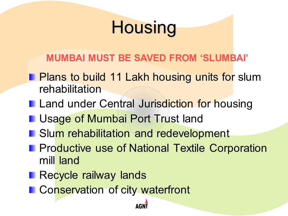 Housing Plans to build 11 Lakh housing units for slum rehabilitation Land under Central Jurisdiction for housing Usage of Mumbai Port Trust land Slum rehabilitation and redevelopment Productive use of National Textile Corporation mill land Recycle railway lands Conservation of city waterfront MUMBAI MUST BE SAVED FROM 'SLUMBAI'