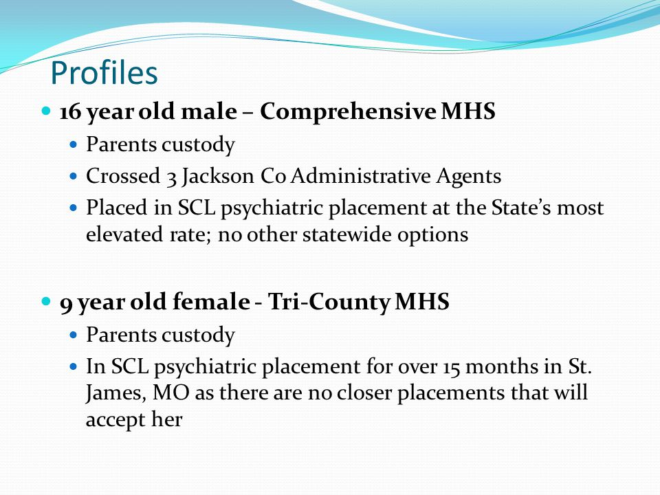Profiles 16 year old male – Comprehensive MHS Parents custody Crossed 3 Jackson Co Administrative Agents Placed in SCL psychiatric placement at the State's most elevated rate; no other statewide options 9 year old female - Tri-County MHS Parents custody In SCL psychiatric placement for over 15 months in St.