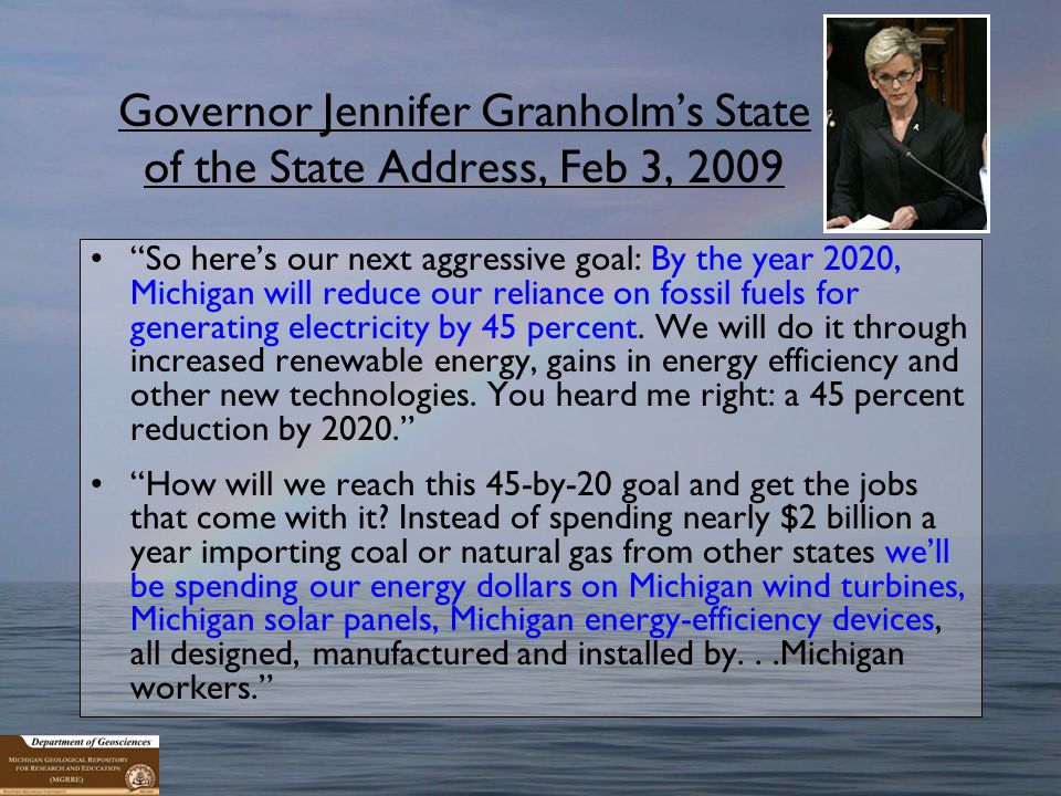 Governor Jennifer Granholm's State of the State Address, Feb 3, 2009 So here's our next aggressive goal: By the year 2020, Michigan will reduce our reliance on fossil fuels for generating electricity by 45 percent.