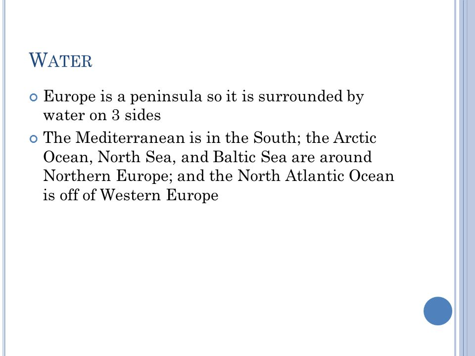 W ATER Europe is a peninsula so it is surrounded by water on 3 sides The Mediterranean is in the South; the Arctic Ocean, North Sea, and Baltic Sea ar