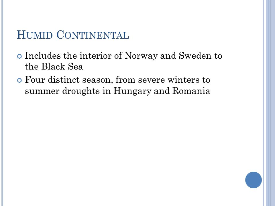 H UMID C ONTINENTAL Includes the interior of Norway and Sweden to the Black Sea Four distinct season, from severe winters to summer droughts in Hungar