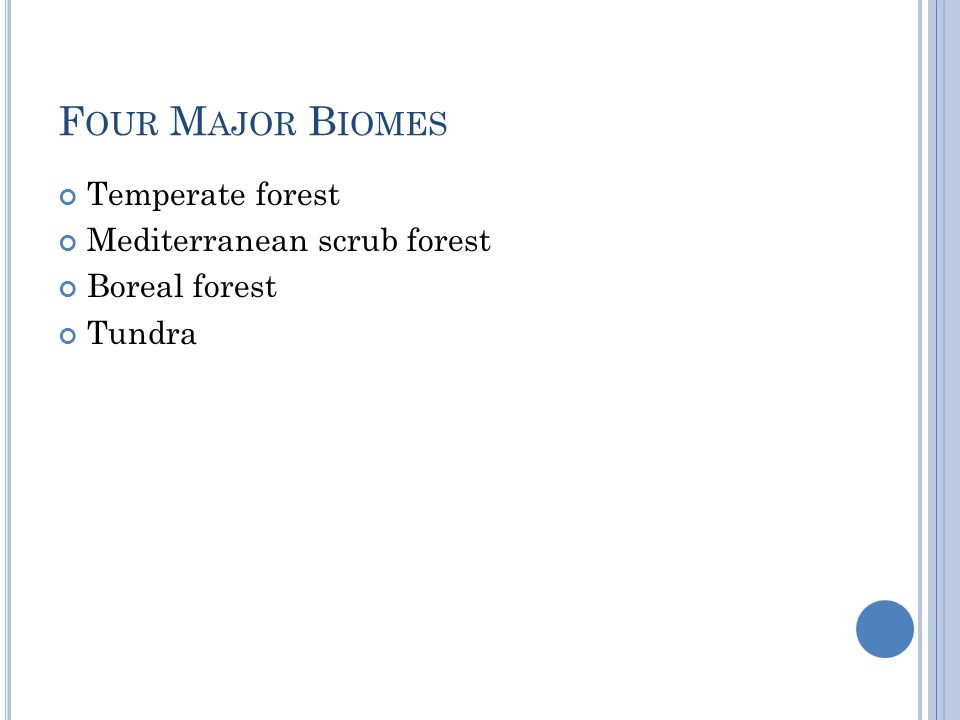 F OUR M AJOR B IOMES Temperate forest Mediterranean scrub forest Boreal forest Tundra
