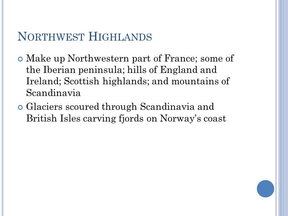 N ORTHWEST H IGHLANDS Make up Northwestern part of France; some of the Iberian peninsula; hills of England and Ireland; Scottish highlands; and mounta