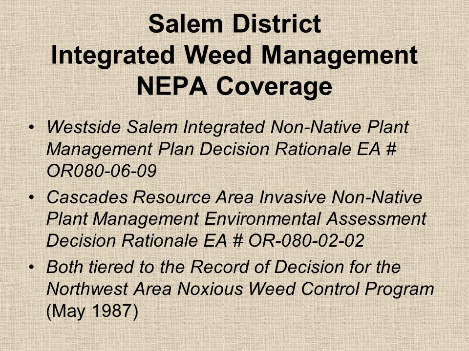 Salem District Integrated Weed Management NEPA Coverage Westside Salem Integrated Non-Native Plant Management Plan Decision Rationale EA # OR080-06-09 Cascades Resource Area Invasive Non-Native Plant Management Environmental Assessment Decision Rationale EA # OR-080-02-02 Both tiered to the Record of Decision for the Northwest Area Noxious Weed Control Program (May 1987)