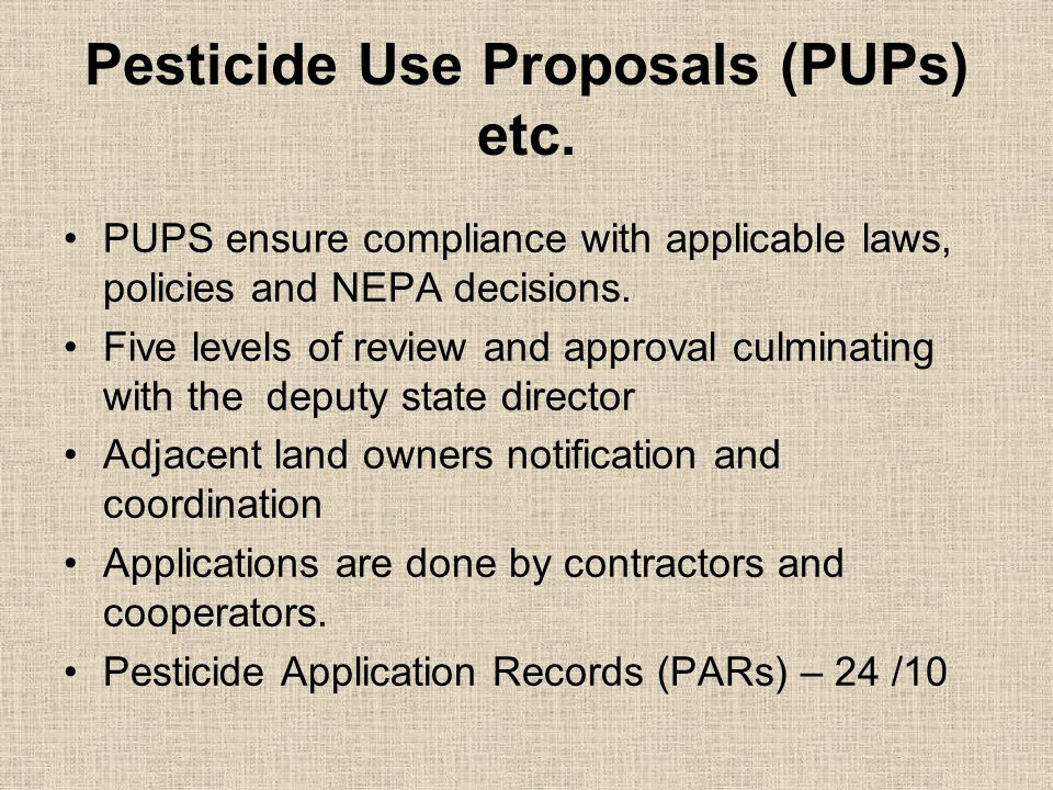 Pesticide Use Proposals (PUPs) etc. PUPS ensure compliance with applicable laws, policies and NEPA decisions. Five levels of review and approval culmi