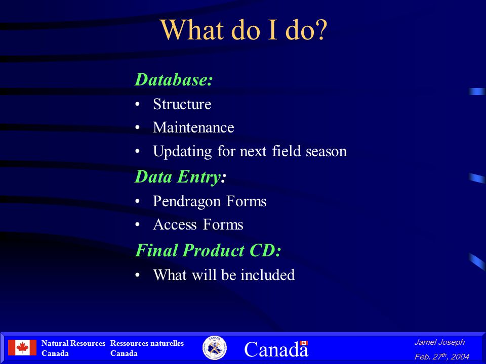 Natural Resources Canada Ressources naturelles Canada Canada Jamel Joseph Feb. 27 th, 2004 What do I do? Database: Structure Maintenance Updating for