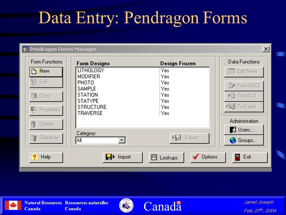 Natural Resources Canada Ressources naturelles Canada Canada Jamel Joseph Feb. 27 th, 2004 Data Entry: Pendragon Forms Program created in Microsoft Ac
