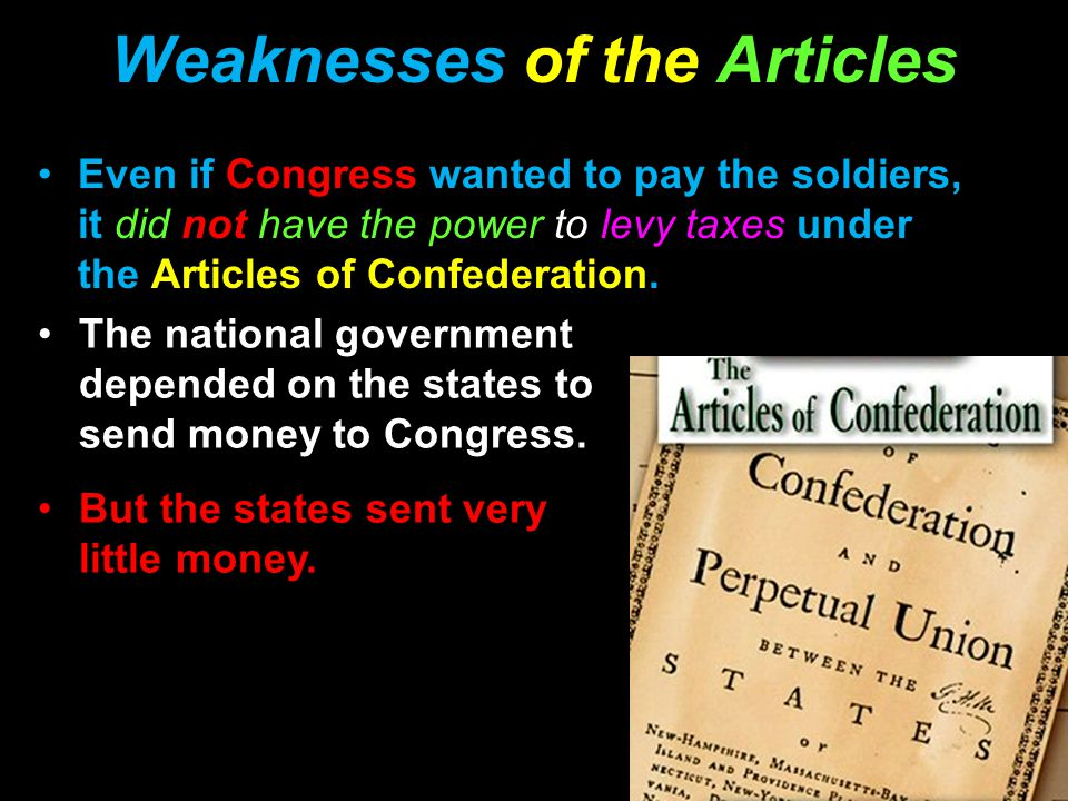 Weaknesses of the Articles Even if Congress wanted to pay the soldiers, it did not have the power to levy taxes under the Articles of Confederation.