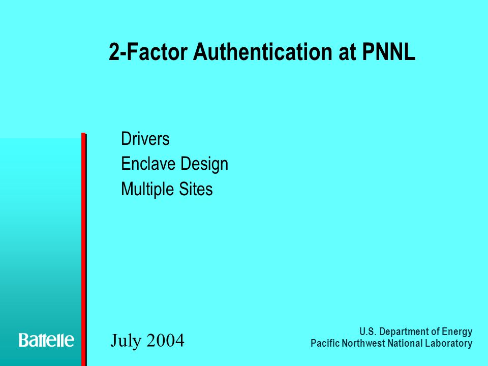 U.S. Department of Energy Pacific Northwest National Laboratory July 2004 2-Factor Authentication at PNNL Drivers Enclave Design Multiple Sites