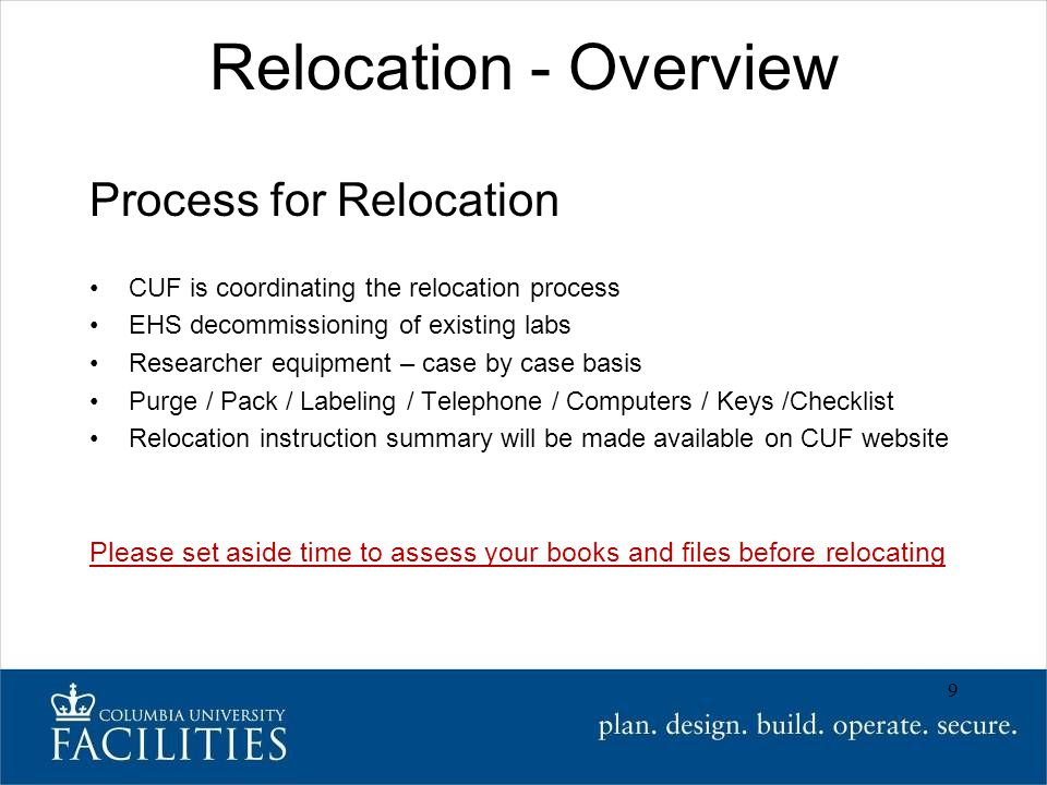 Relocation - Overview Process for Relocation CUF is coordinating the relocation process EHS decommissioning of existing labs Researcher equipment – case by case basis Purge / Pack / Labeling / Telephone / Computers / Keys /Checklist Relocation instruction summary will be made available on CUF website Please set aside time to assess your books and files before relocating 9