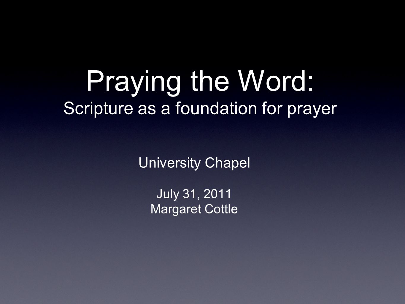 Praying the Word: Scripture as a foundation for prayer University Chapel July 31, 2011 Margaret Cottle