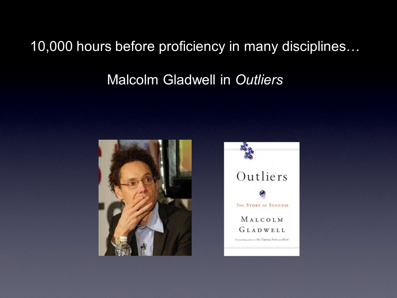10,000 hours before proficiency in many disciplines… Malcolm Gladwell in Outliers