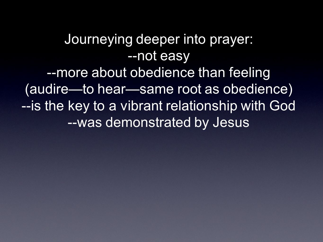Journeying deeper into prayer: --not easy --more about obedience than feeling (audire—to hear—same root as obedience) --is the key to a vibrant relati