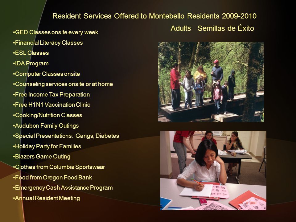 Resident Services Offered to Montebello Residents 2009-2010 GED Classes onsite every week Financial Literacy Classes ESL Classes IDA Program Computer Classes onsite Counseling services onsite or at home Free Income Tax Preparation Free H1N1 Vaccination Clinic Cooking/Nutrition Classes Audubon Family Outings Special Presentations: Gangs, Diabetes Holiday Party for Families Blazers Game Outing Clothes from Columbia Sportswear Food from Oregon Food Bank Emergency Cash Assistance Program Annual Resident Meeting Adults Semillas de Éxito