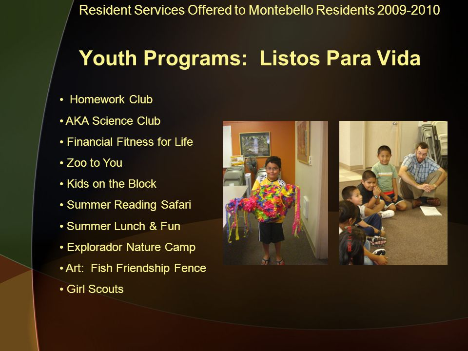 Resident Services Offered to Montebello Residents 2009-2010 Youth Programs: Listos Para Vida Homework Club AKA Science Club Financial Fitness for Life Zoo to You Kids on the Block Summer Reading Safari Summer Lunch & Fun Explorador Nature Camp Art: Fish Friendship Fence Girl Scouts