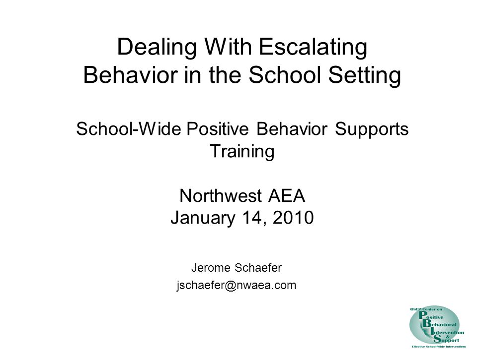 Dealing With Escalating Behavior in the School Setting School-Wide Positive Behavior Supports Training Northwest AEA January 14, 2010 Jerome Schaefer jschaefer@nwaea.com