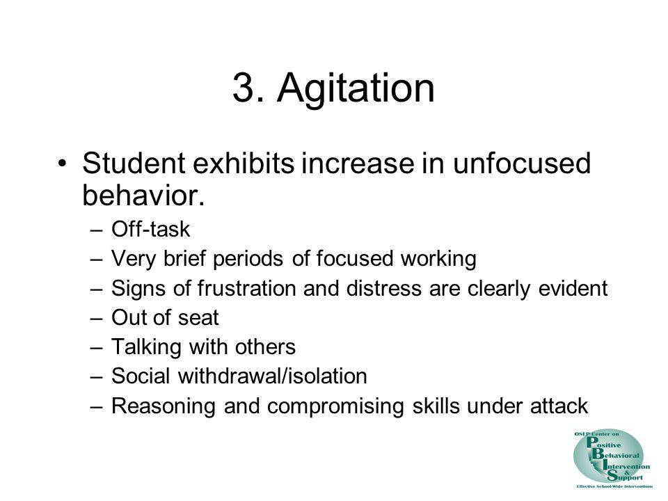 3. Agitation Student exhibits increase in unfocused behavior.
