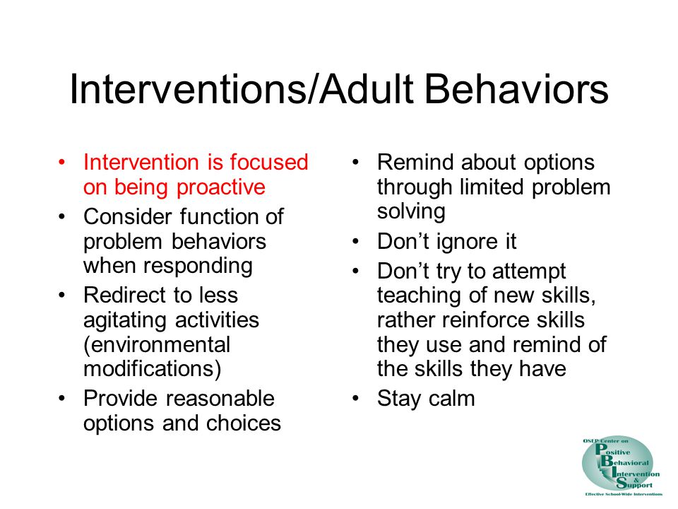 Interventions/Adult Behaviors Intervention is focused on being proactive Consider function of problem behaviors when responding Redirect to less agitating activities (environmental modifications) Provide reasonable options and choices Remind about options through limited problem solving Don't ignore it Don't try to attempt teaching of new skills, rather reinforce skills they use and remind of the skills they have Stay calm