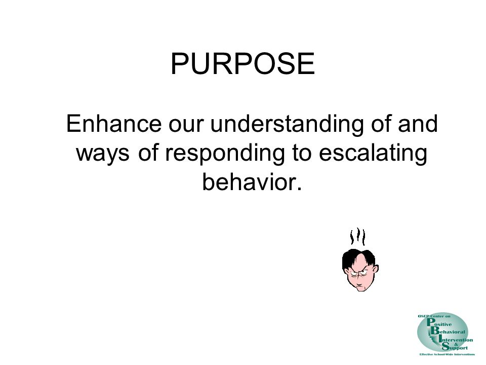 PURPOSE Enhance our understanding of and ways of responding to escalating behavior.