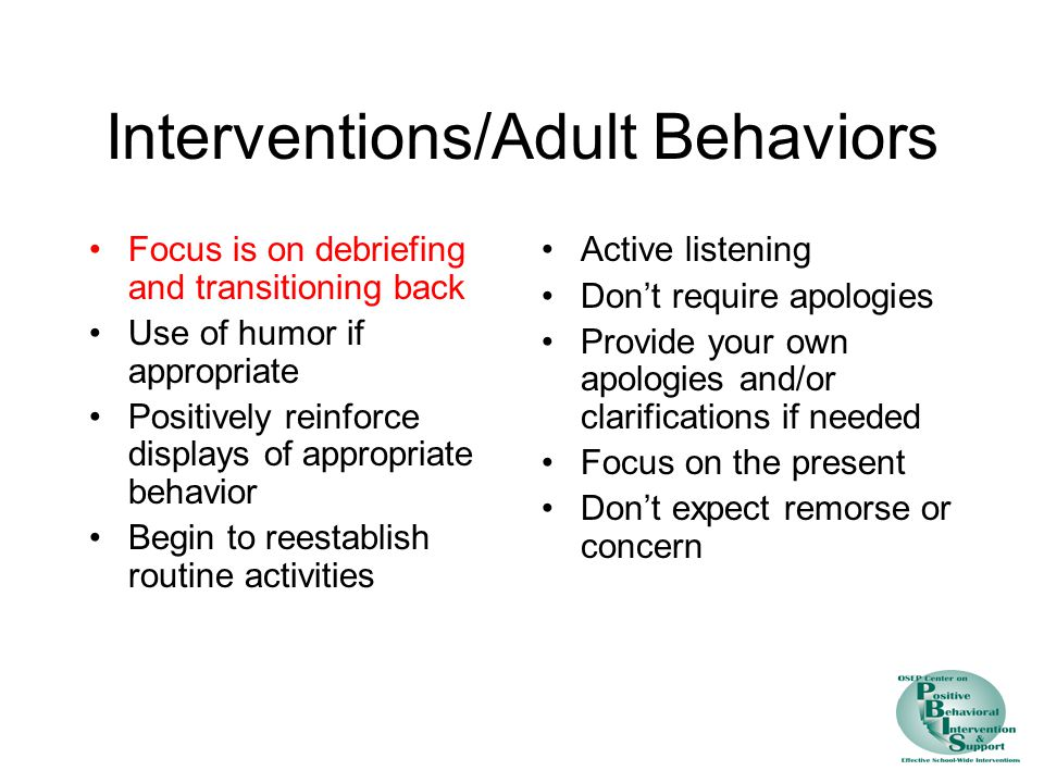Interventions/Adult Behaviors Focus is on debriefing and transitioning back Use of humor if appropriate Positively reinforce displays of appropriate behavior Begin to reestablish routine activities Active listening Don't require apologies Provide your own apologies and/or clarifications if needed Focus on the present Don't expect remorse or concern