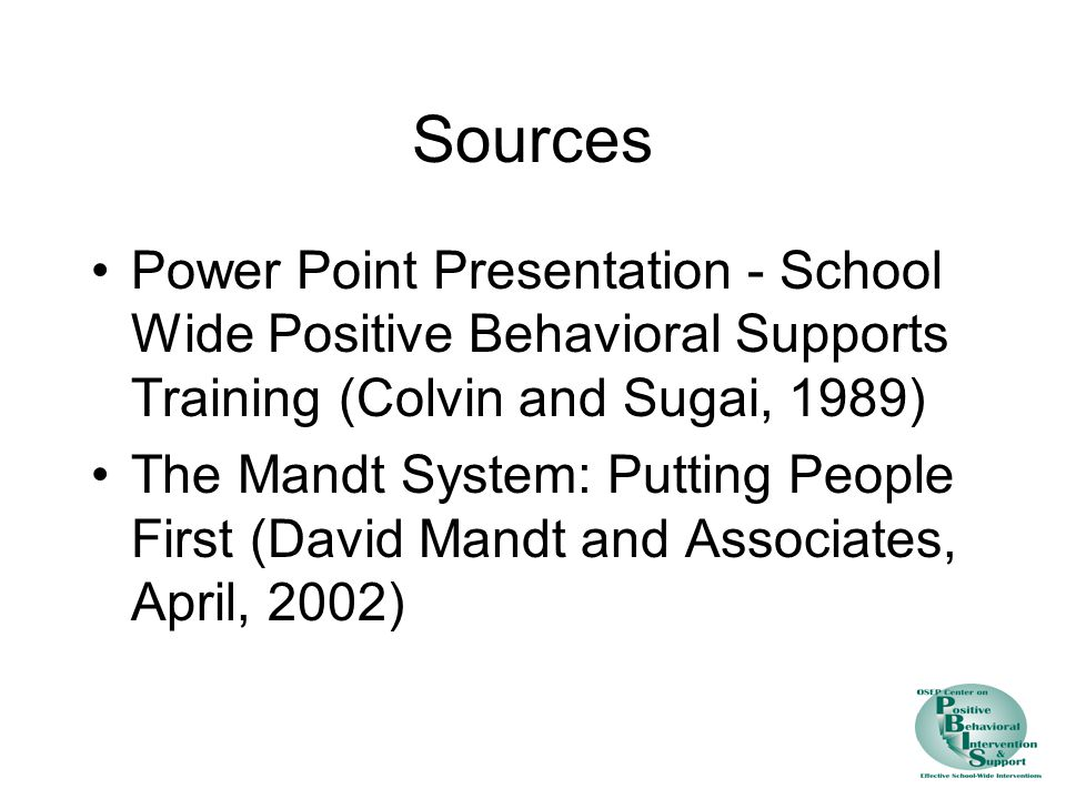 Sources Power Point Presentation - School Wide Positive Behavioral Supports Training (Colvin and Sugai, 1989) The Mandt System: Putting People First (David Mandt and Associates, April, 2002)