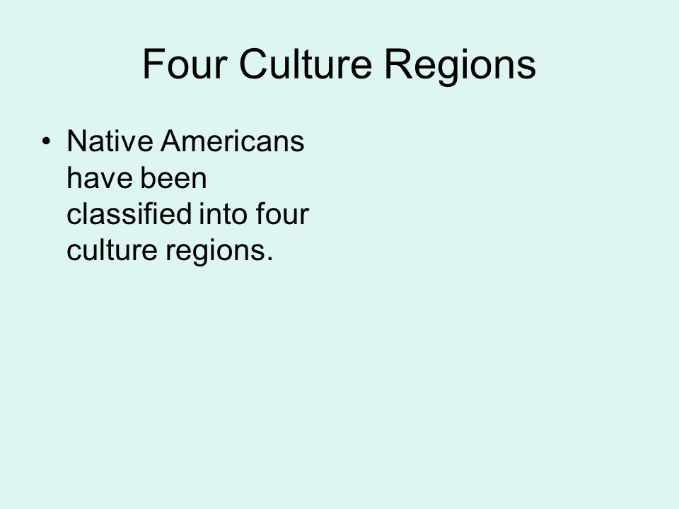 Four Culture Regions Native Americans have been classified into four culture regions.