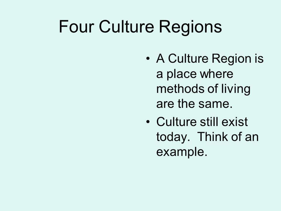 Four Culture Regions A Culture Region is a place where methods of living are the same.