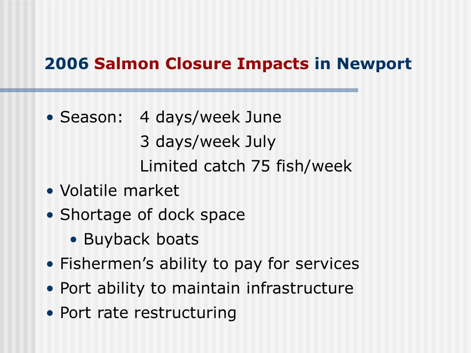 2006 Salmon Closure Impacts in Newport Season: 4 days/week June 3 days/week July Limited catch 75 fish/week Volatile market Shortage of dock space Buyback boats Fishermen's ability to pay for services Port ability to maintain infrastructure Port rate restructuring