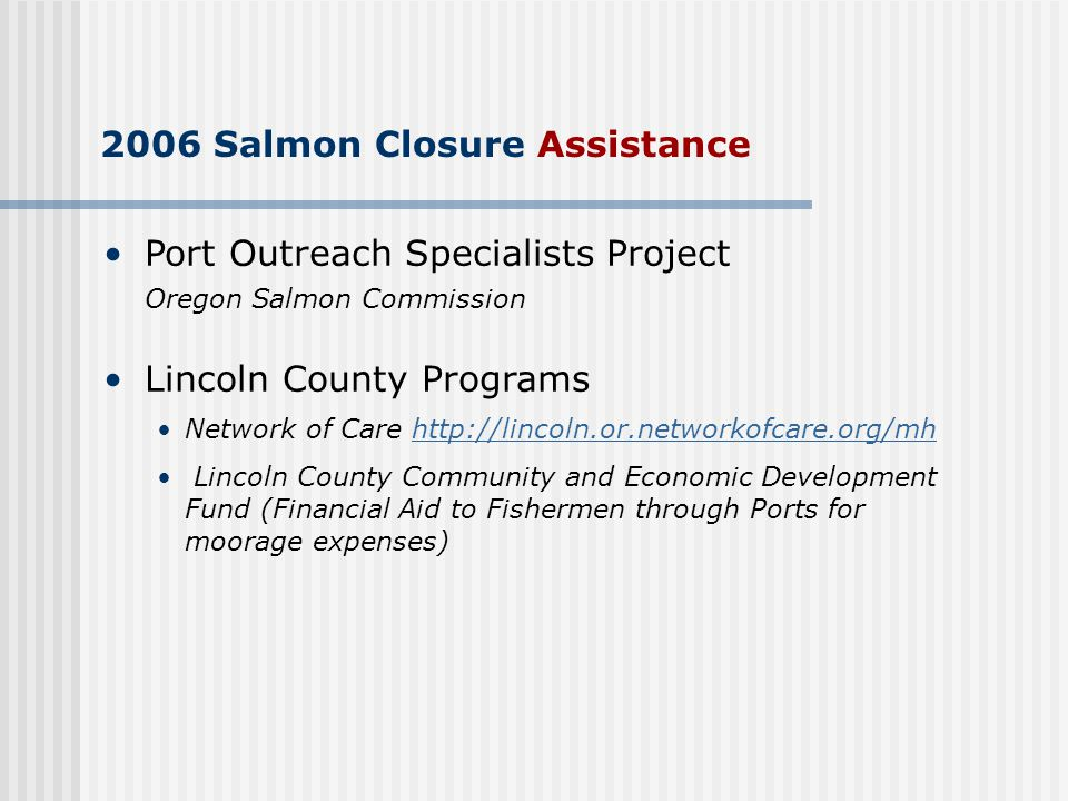 2006 Salmon Closure Assistance Port Outreach Specialists Project Oregon Salmon Commission Lincoln County Programs Network of Care http://lincoln.or.networkofcare.org/mhhttp://lincoln.or.networkofcare.org/mh Lincoln County Community and Economic Development Fund (Financial Aid to Fishermen through Ports for moorage expenses)