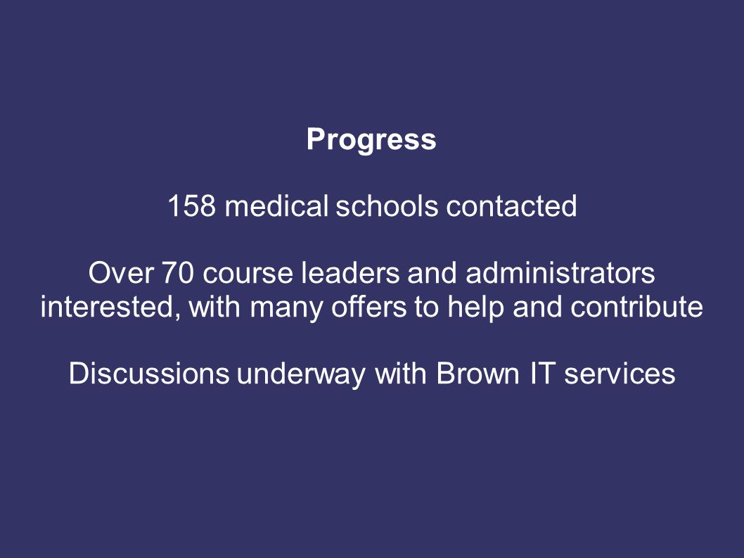 Progress 158 medical schools contacted Over 70 course leaders and administrators interested, with many offers to help and contribute Discussions under