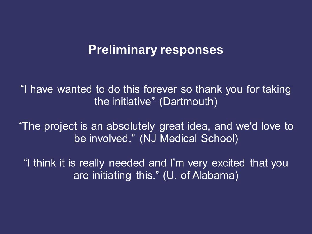 Preliminary responses I have wanted to do this forever so thank you for taking the initiative (Dartmouth) The project is an absolutely great idea, and we d love to be involved. (NJ Medical School) I think it is really needed and I'm very excited that you are initiating this. (U.