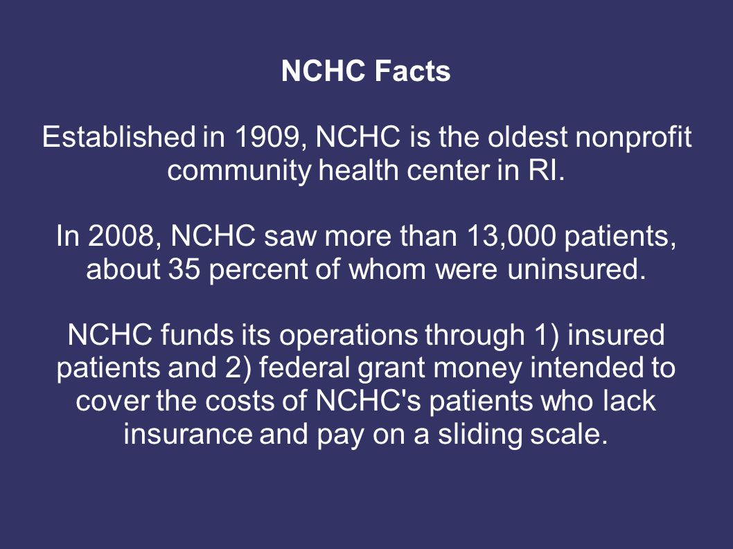 NCHC Facts Established in 1909, NCHC is the oldest nonprofit community health center in RI. In 2008, NCHC saw more than 13,000 patients, about 35 perc