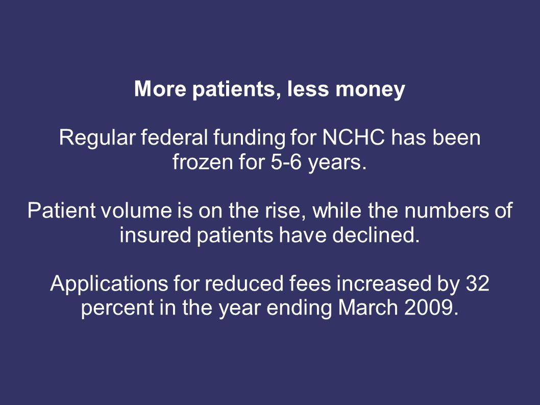 More patients, less money Regular federal funding for NCHC has been frozen for 5-6 years.