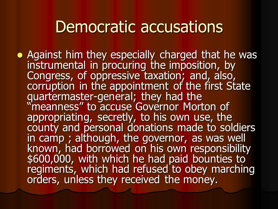Democratic accusations Against him they especially charged that he was instrumental in procuring the imposition, by Congress, of oppressive taxation; and, also, corruption in the appointment of the first State quartermaster-general; they had the meanness to accuse Governor Morton of appropriating, secretly, to his own use, the county and personal donations made to soldiers in camp ; although, the governor, as was well known, had borrowed on his own responsibility $600,000, with which he had paid bounties to regiments, which had refused to obey marching orders, unless they received the money.