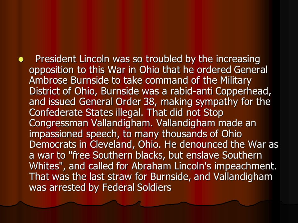 President Lincoln was so troubled by the increasing opposition to this War in Ohio that he ordered General Ambrose Burnside to take command of the Military District of Ohio, Burnside was a rabid-anti Copperhead, and issued General Order 38, making sympathy for the Confederate States illegal.