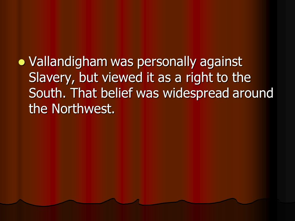 Vallandigham was personally against Slavery, but viewed it as a right to the South.