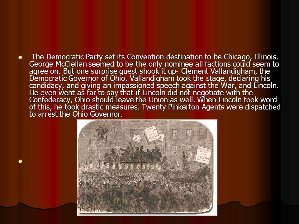 The Democratic Party set its Convention destination to be Chicago, Illinois. George McClellan seemed to be the only nominee all factions could seem to