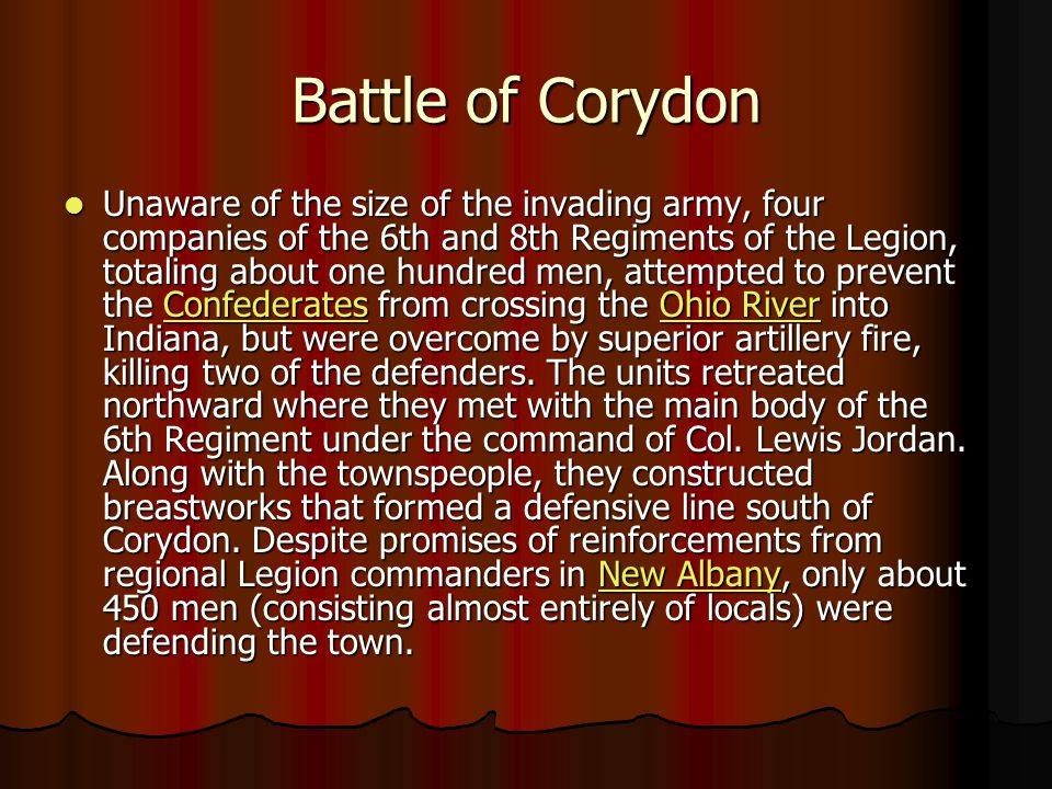 Battle of Corydon Unaware of the size of the invading army, four companies of the 6th and 8th Regiments of the Legion, totaling about one hundred men, attempted to prevent the Confederates from crossing the Ohio River into Indiana, but were overcome by superior artillery fire, killing two of the defenders.