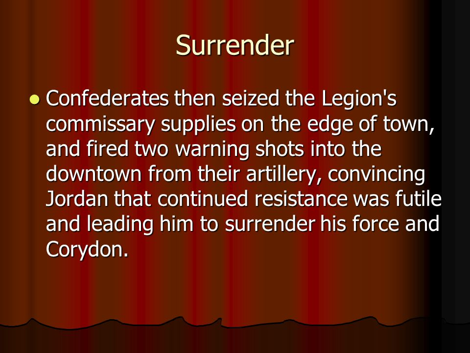 Surrender Confederates then seized the Legion s commissary supplies on the edge of town, and fired two warning shots into the downtown from their artillery, convincing Jordan that continued resistance was futile and leading him to surrender his force and Corydon.