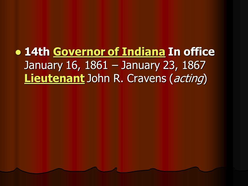 14th Governor of Indiana In office January 16, 1861 – January 23, 1867 Lieutenant John R.
